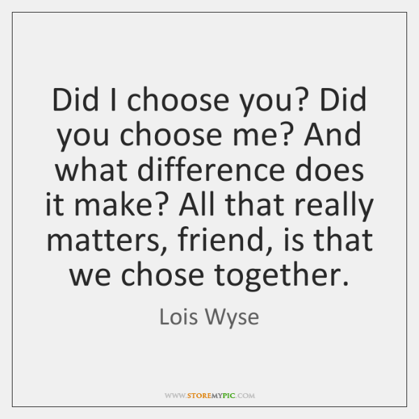Did I choose you? Did you choose me? And what difference does ...