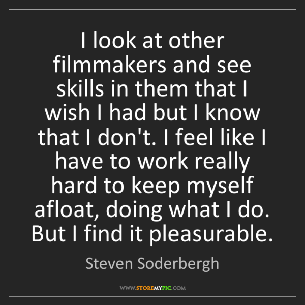 Steven Soderbergh: I look at other filmmakers and see skills in them that...
