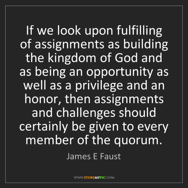 James E Faust: If we look upon fulfilling of assignments as building...