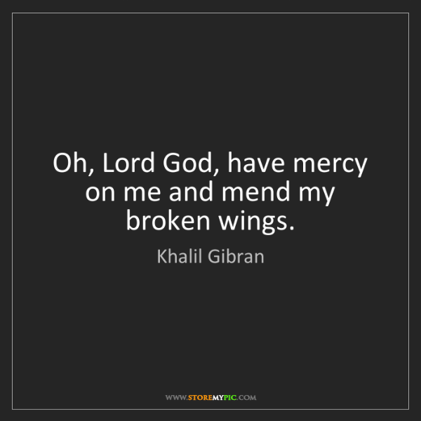 Khalil Gibran: Oh, Lord God, have mercy on me and mend my broken wings.