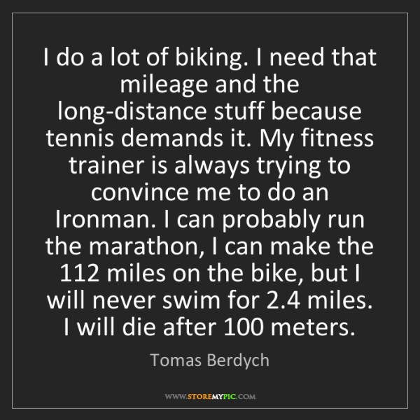 Tomas Berdych: I do a lot of biking. I need that mileage and the long-distance...