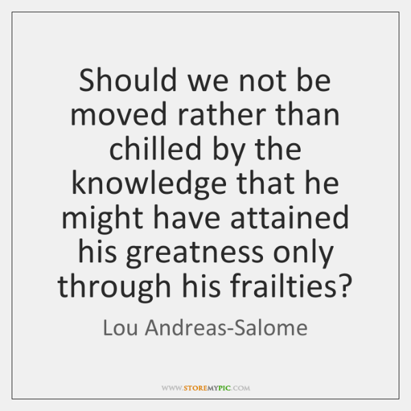 Should we not be moved rather than chilled by the knowledge that ...