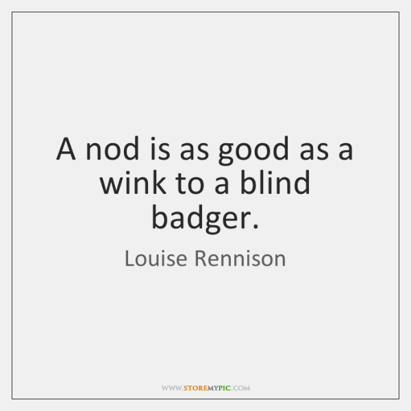 A nod is as good as a wink to a blind badger.