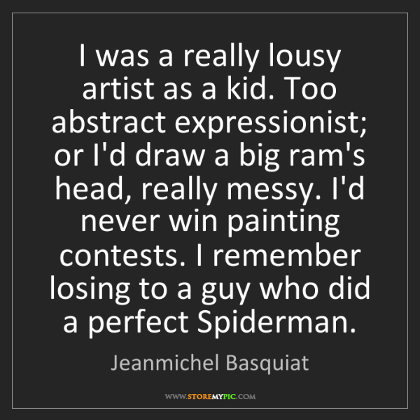 Jeanmichel Basquiat: I was a really lousy artist as a kid. Too abstract expressionist;...