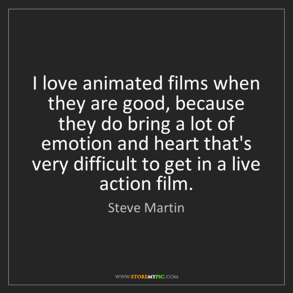 Steve Martin: I love animated films when they are good, because they...