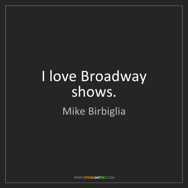 Mike Birbiglia: I love Broadway shows.