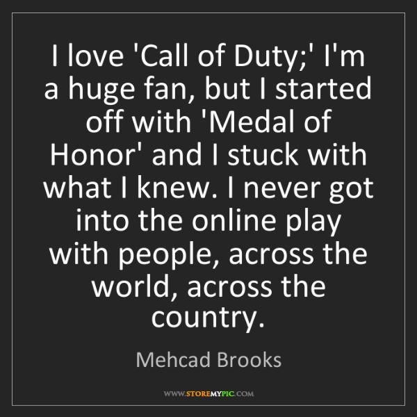 Mehcad Brooks: I love 'Call of Duty;' I'm a huge fan, but I started...