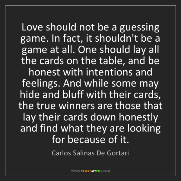 Carlos Salinas De Gortari: Love should not be a guessing game. In fact, it shouldn't...