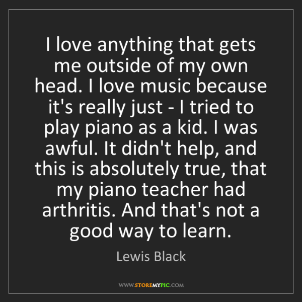 Lewis Black: I love anything that gets me outside of my own head....