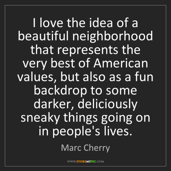 Marc Cherry: I love the idea of a beautiful neighborhood that represents...
