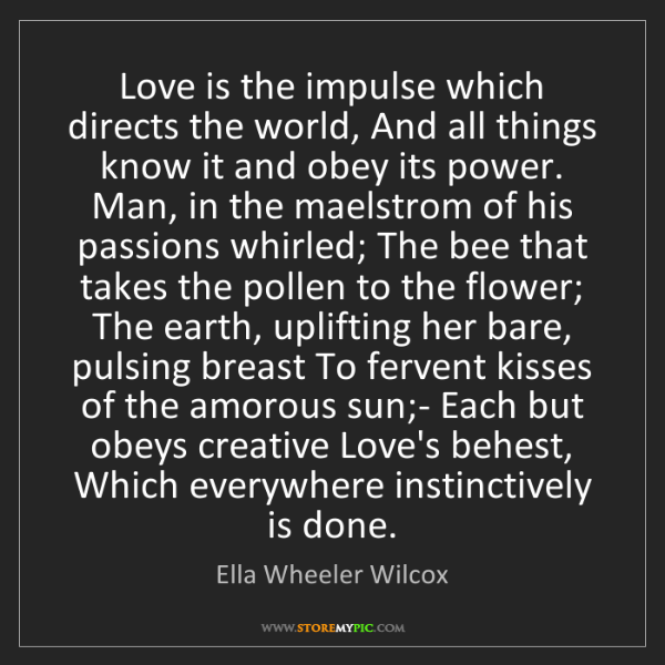 Ella Wheeler Wilcox: Love is the impulse which directs the world, And all...