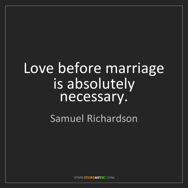 Samuel Richardson: Love before marriage is absolutely necessary.