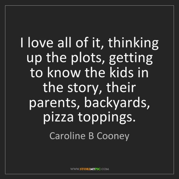 Caroline B Cooney: I love all of it, thinking up the plots, getting to know...