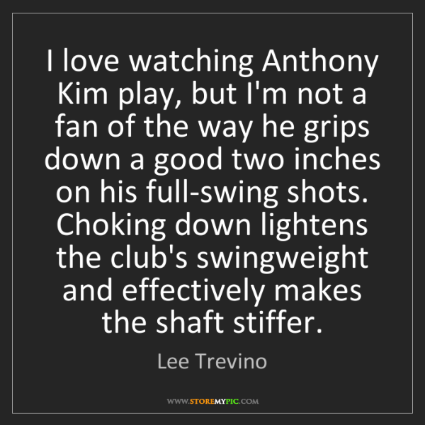 Lee Trevino: I love watching Anthony Kim play, but I'm not a fan of...