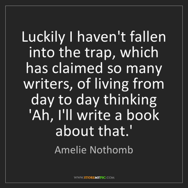 Amelie Nothomb: Luckily I haven't fallen into the trap, which has claimed...