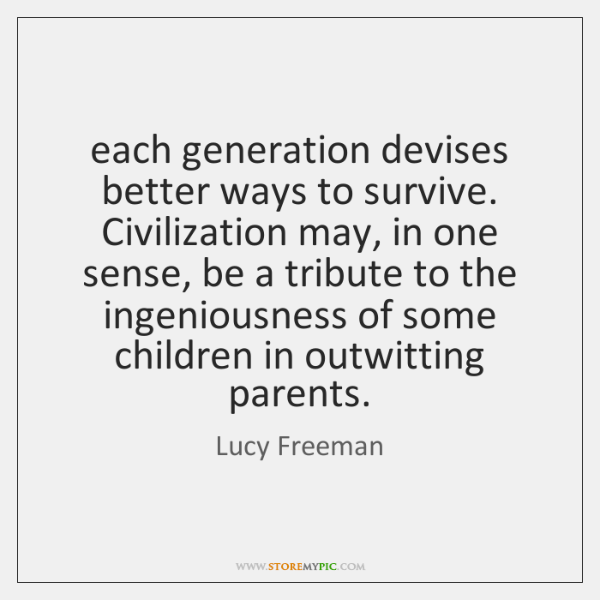 each generation devises better ways to survive. Civilization may, in one sense, ...