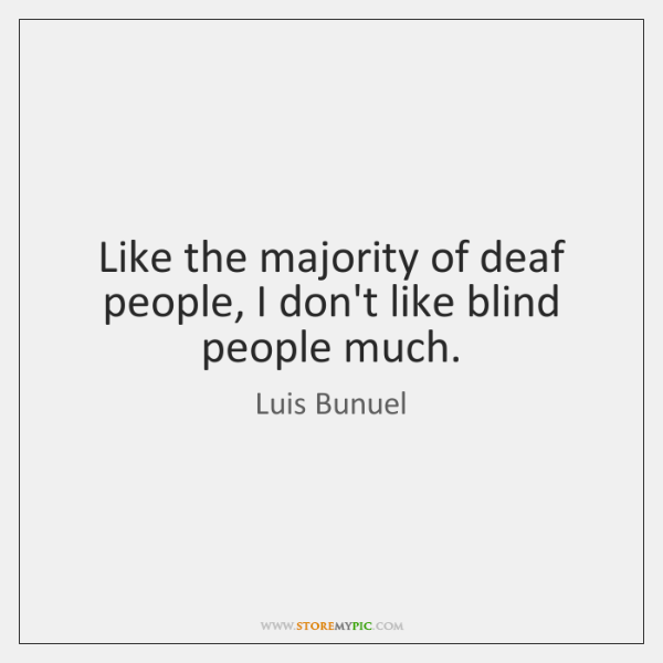 Like the majority of deaf people, I don't like blind people much.