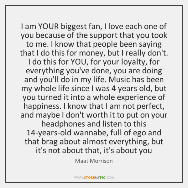I am YOUR biggest fan, I love each one of you because ...