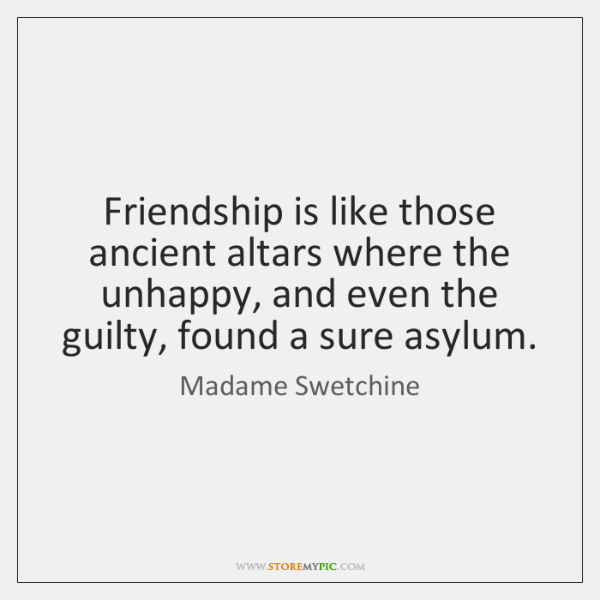 Friendship is like those ancient altars where the unhappy, and even the ...