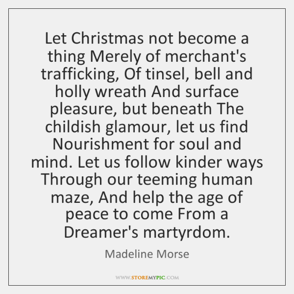 Let Christmas not become a thing Merely of merchant's trafficking, Of tinsel, ...
