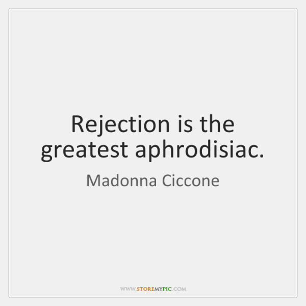 Rejection is the greatest aphrodisiac.