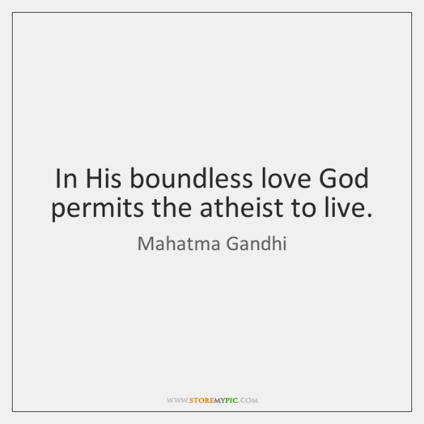 In His boundless love God permits the atheist to live.