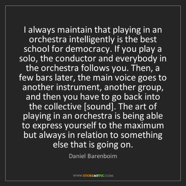 Daniel Barenboim: I always maintain that playing in an orchestra intelligently...