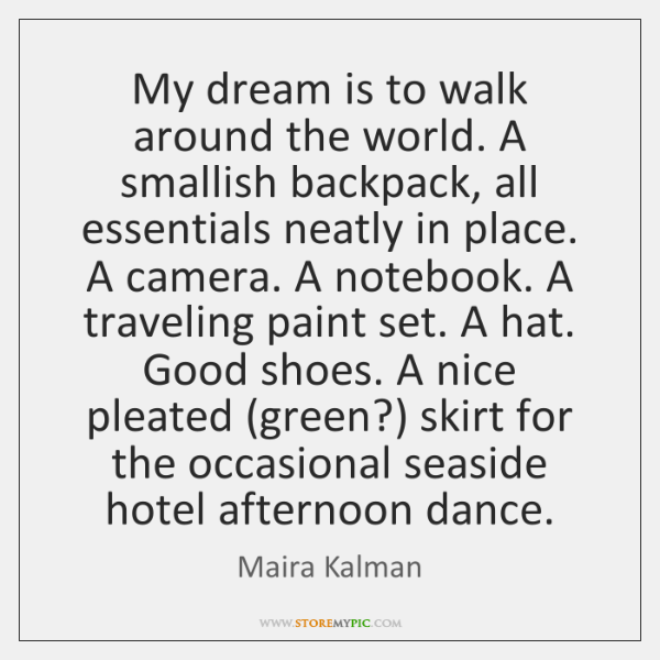 My dream is to walk around the world. A smallish backpack, all ...