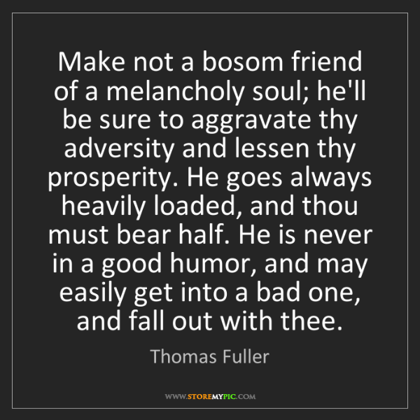Thomas Fuller: Make not a bosom friend of a melancholy soul; he'll be...