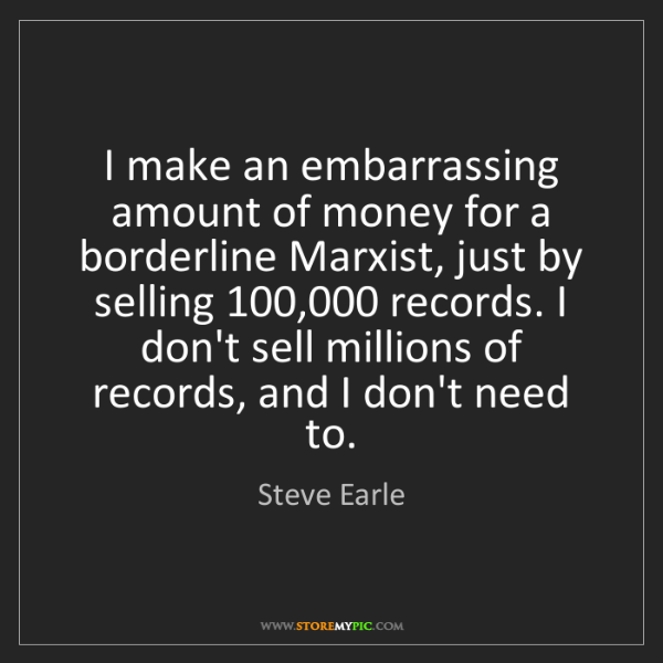 Steve Earle: I make an embarrassing amount of money for a borderline...