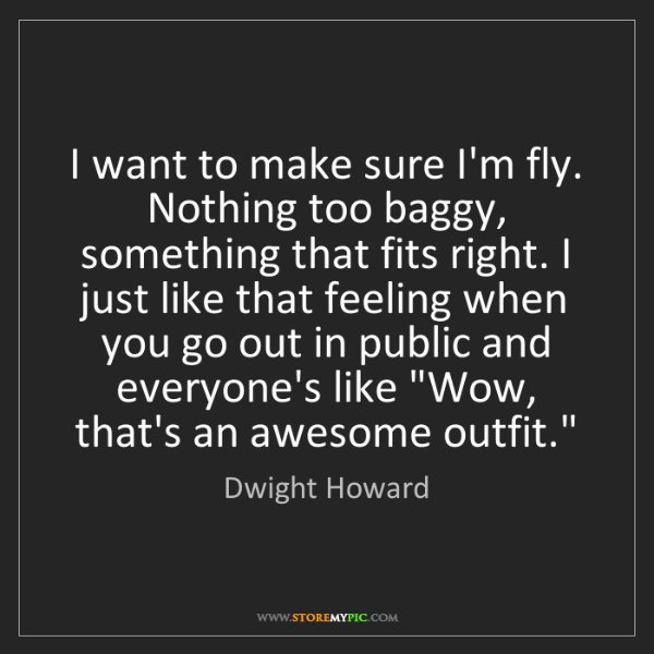 Dwight Howard: I want to make sure I'm fly. Nothing too baggy, something...