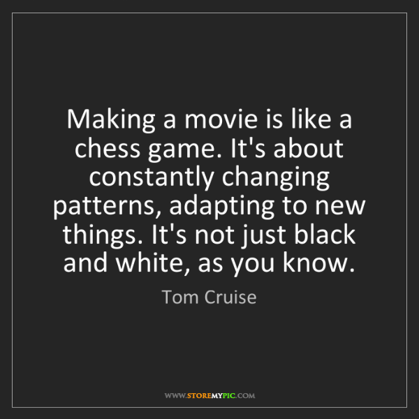 Tom Cruise: Making a movie is like a chess game. It's about constantly...