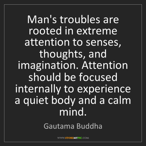Gautama Buddha: Man's troubles are rooted in extreme attention to senses,...