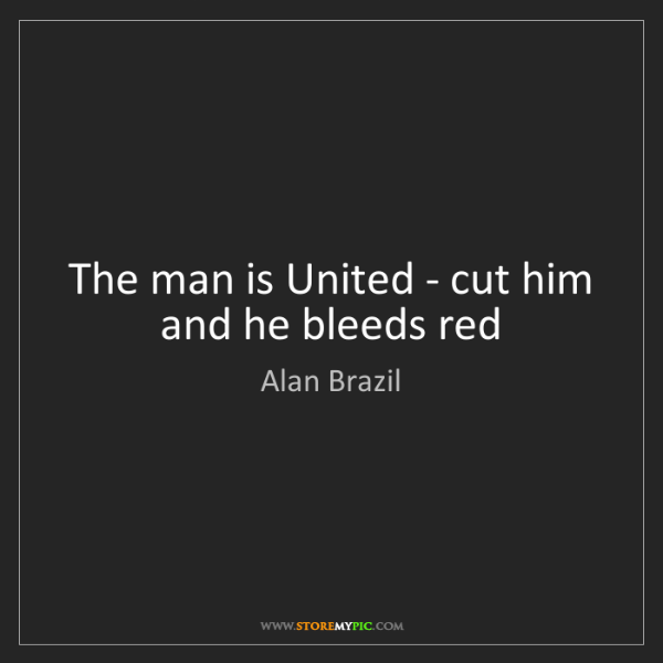 Alan Brazil: The man is United - cut him and he bleeds red