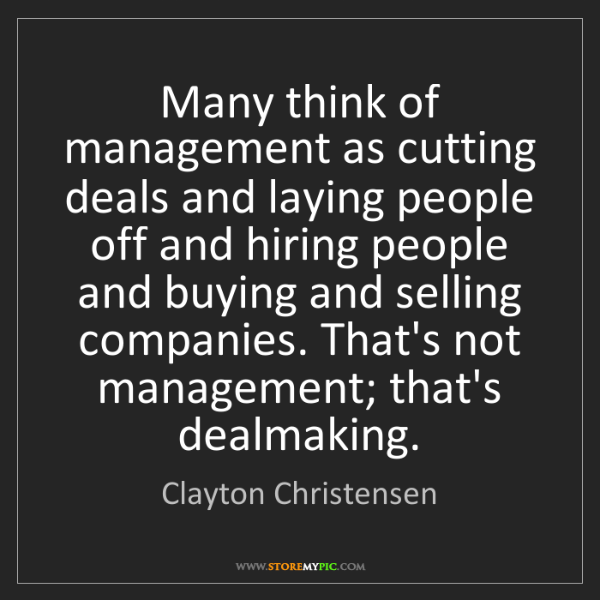 Clayton Christensen: Many think of management as cutting deals and laying...