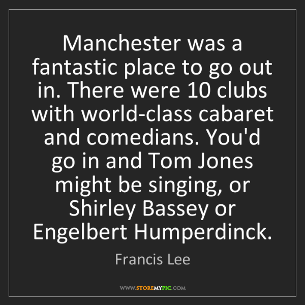 Francis Lee: Manchester was a fantastic place to go out in. There...