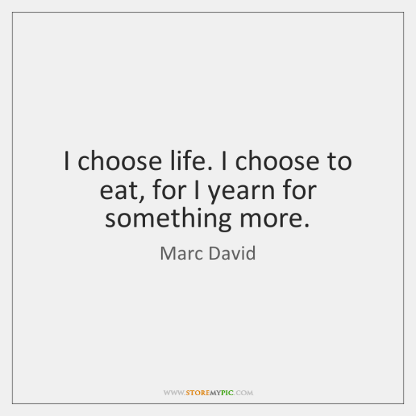 I choose life. I choose to eat, for I yearn for something ...