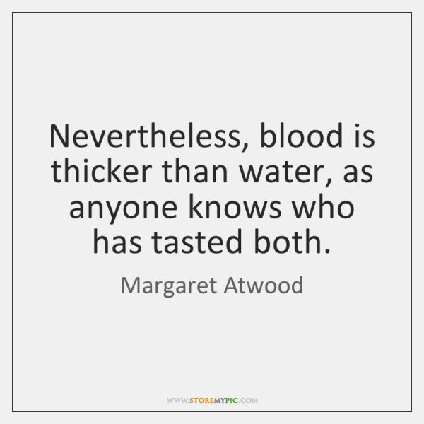 Nevertheless, blood is thicker than water, as anyone knows who has tasted ...