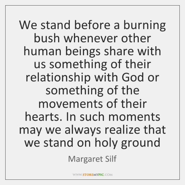 We stand before a burning bush whenever other human beings share with ...