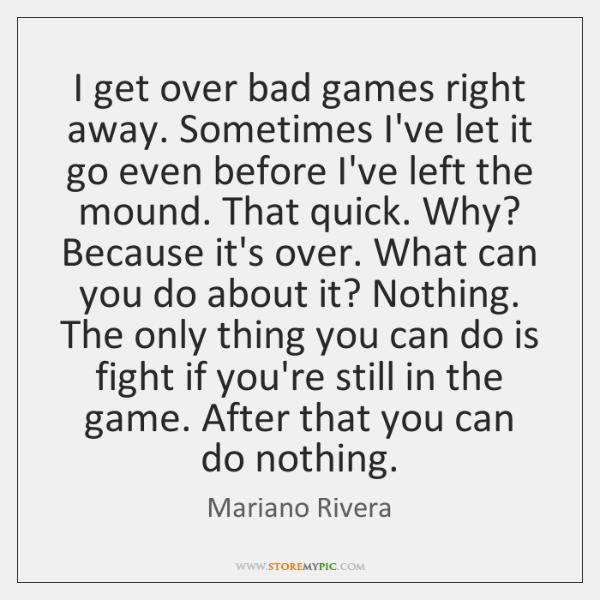 I get over bad games right away. Sometimes I've let it go ...