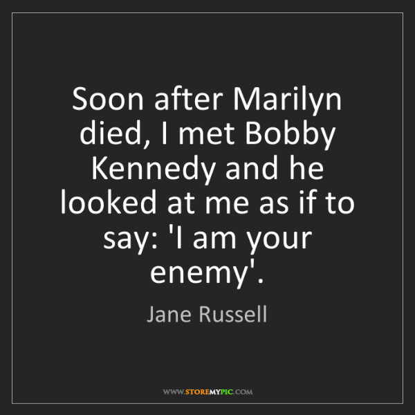 Jane Russell: Soon after Marilyn died, I met Bobby Kennedy and he looked...
