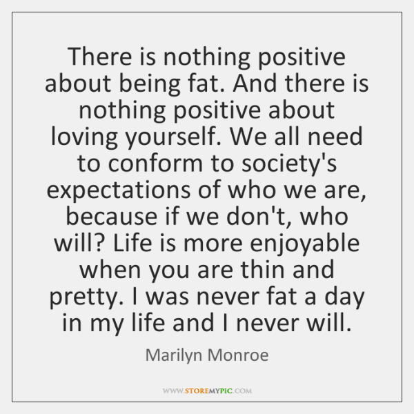 There is nothing positive about being fat. And there is nothing positive ...