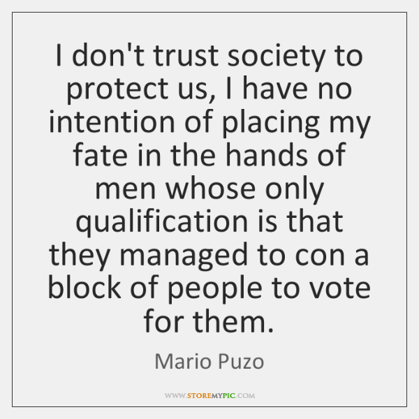 I don't trust society to protect us, I have no intention of ...