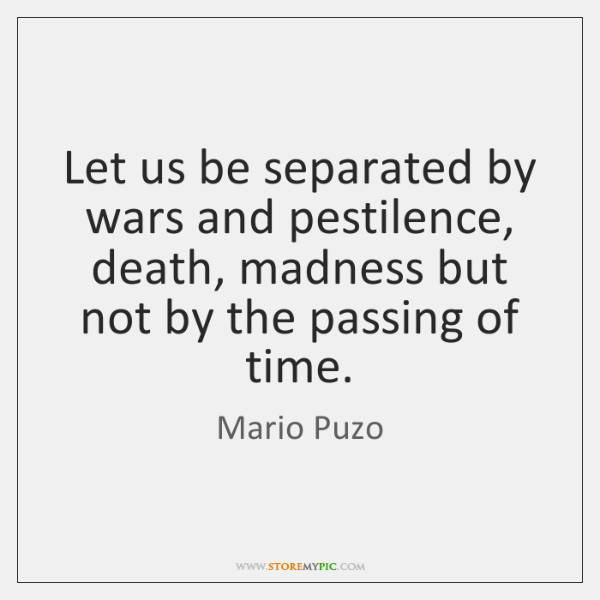 Let us be separated by wars and pestilence, death, madness but not ...
