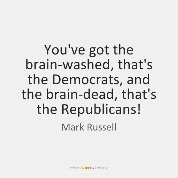 You've got the brain-washed, that's the Democrats, and the brain-dead, that's the ...