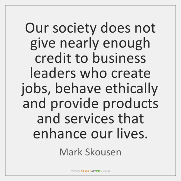 Our society does not give nearly enough credit to business leaders who ...