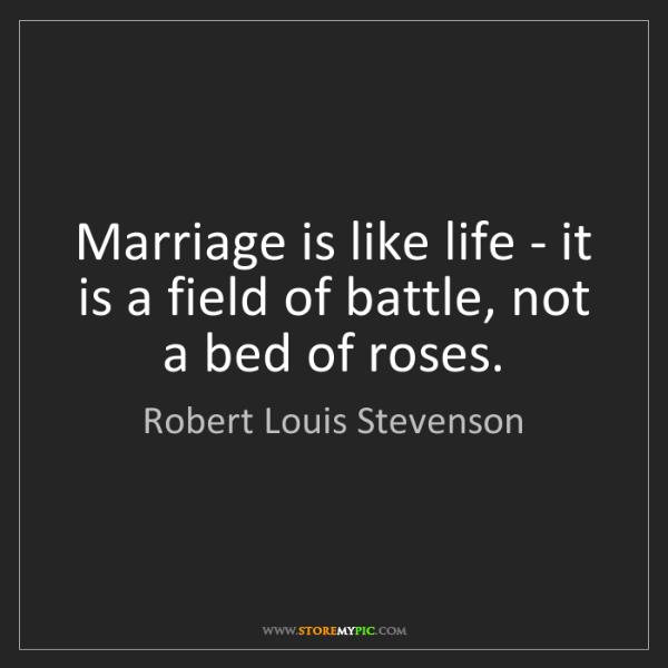 Robert Louis Stevenson: Marriage is like life - it is a field of battle, not...