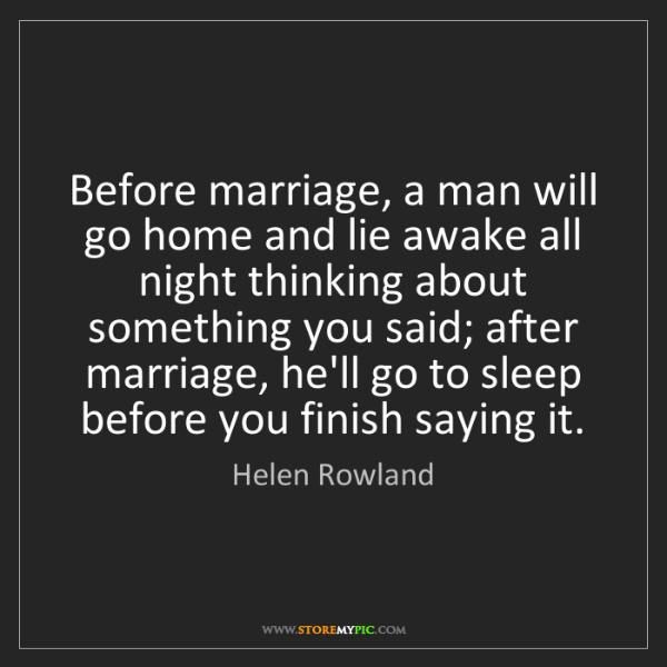 Helen Rowland: Before marriage, a man will go home and lie awake all...