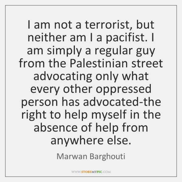 I am not a terrorist, but neither am I a pacifist. I ...