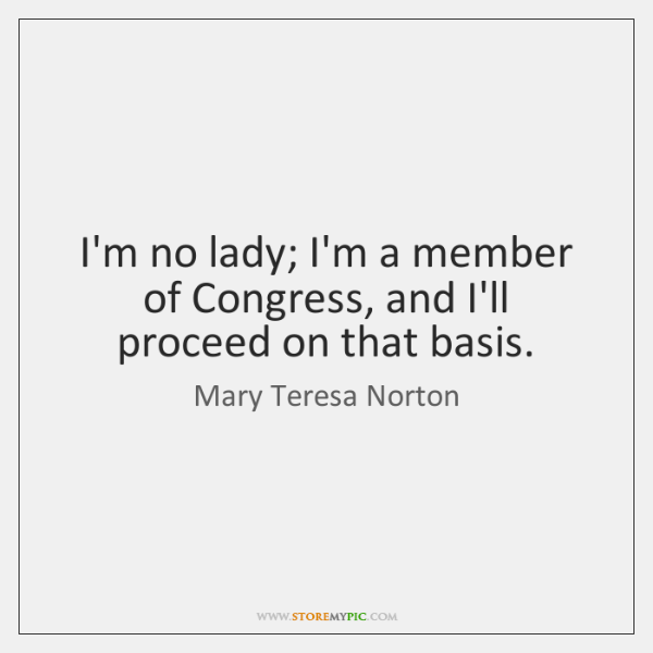 I'm no lady; I'm a member of Congress, and I'll proceed on ...
